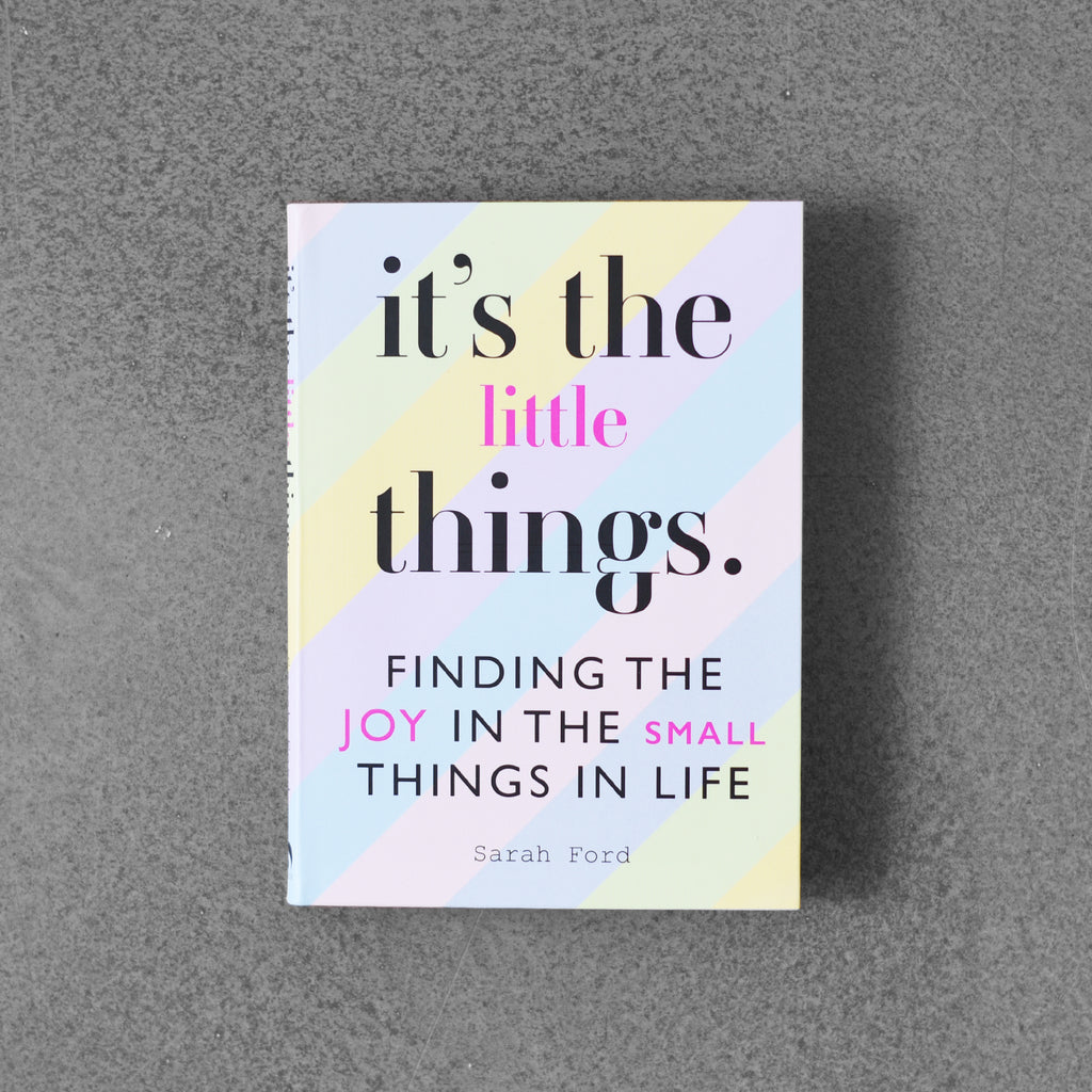 It's the Little Things. Finding the Joy in the Small Things in Life - Sarah Ford