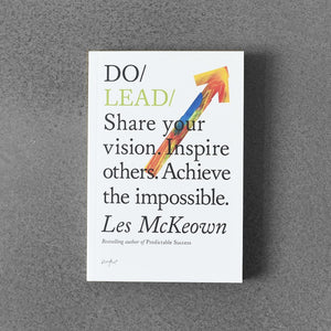 Do / Lead - Share Your Vision. Inspire Others. Achieve The Impossible. - Les McKeown