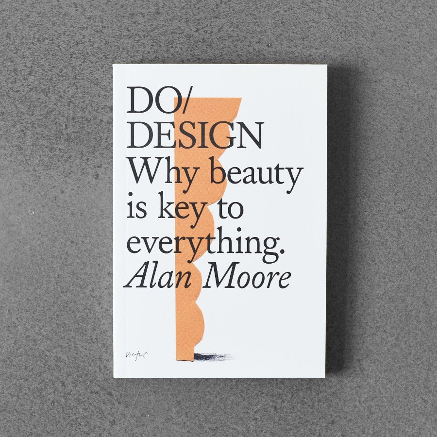 Do / Design: Why Beauty Is Key to Everthing. - Alan Moore
