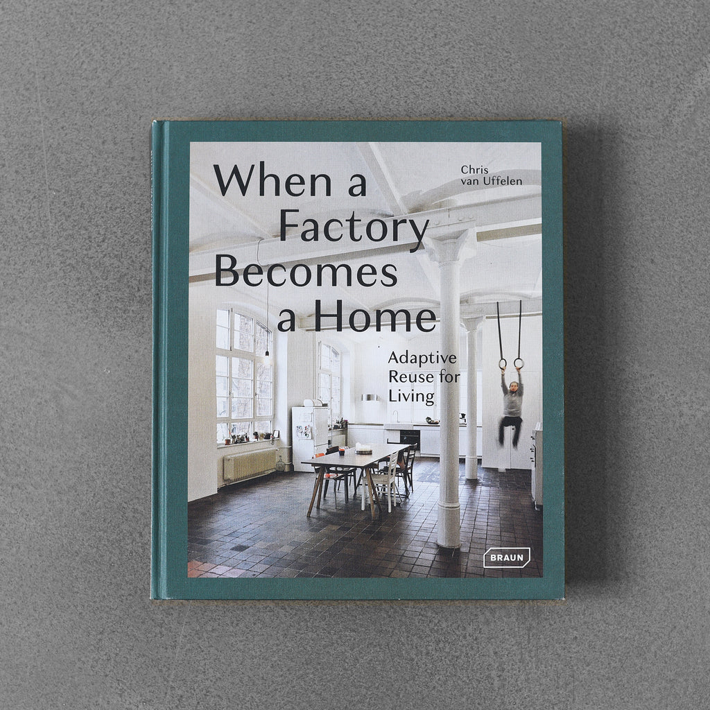 When a Factory Becomes a Home: Adaptive Reuse for Living - Chris van Uffelen