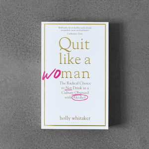 Quit Like a Woman: The Radical Choice to Not Drink in a Culture Obessed with Alcohol - Holly Glenn Whitaker
