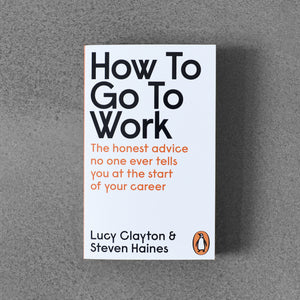 How to Go to Work: The Honest Advice No One Ever Tells You at The Start of Your Career - Lucy Clayton & Steven Haines