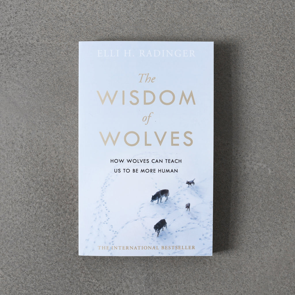 Wisdom of Wolves: How Wolves Can Teach Us to Be More Human - Elli H. Radinger