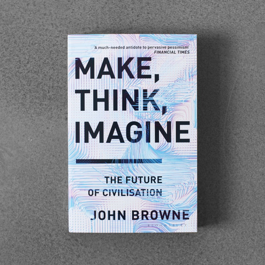 Make, Think, Imagine: The Future of Civilisation - John Browne