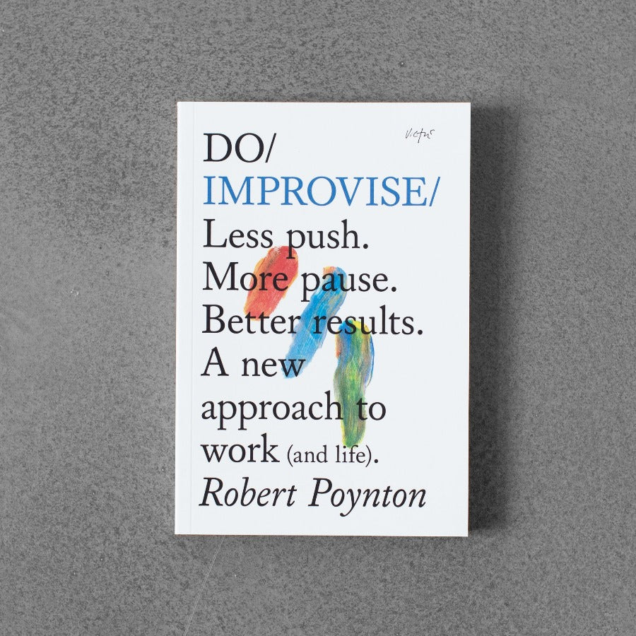 Do / Improvise: Less Push. More Pause. Better Results. A New Approach to Work (and Life). - Robert Poynton