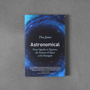 Astronomical: From Quarks to Quasarts, the Science of Space at Its Strangest - Tim James