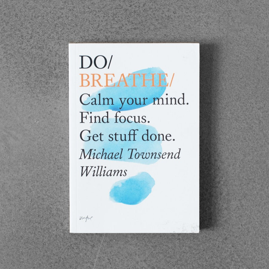 Do / Breathe: Calm Your Mind. Find Focus. Get Stuff Done. - Michael Townsend Williams