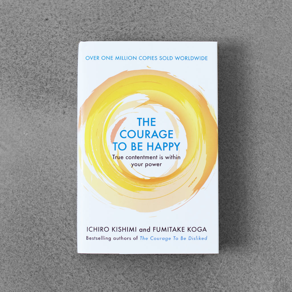 The Courage to Be Happy: True Contentment Is within Your Power - Ichiro Kishimi and Fumitake Koga