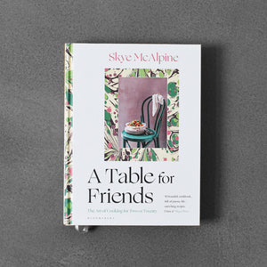A Table for Friends: The Art of Cooking for Two or Twenty - Skye McAlpine