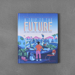 A Trip to the Future: How Today's Science Will Shape Tomorrow's World