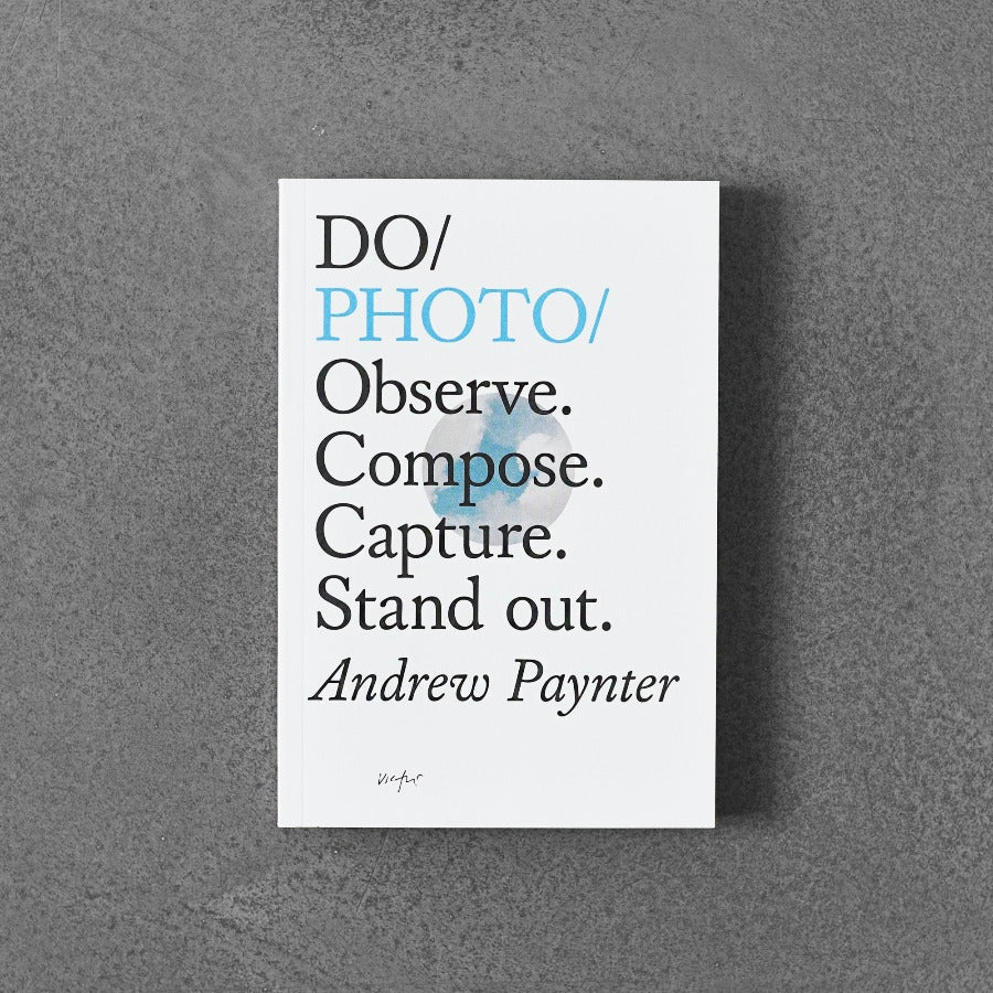 Do / Photo: Observe. Compose. Capture. Stand out. - Andrew Paynter