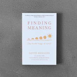 Finding a Meaning: the Sixth Stage of Grief - David Kessler, Elisabeth Kübler-Ross