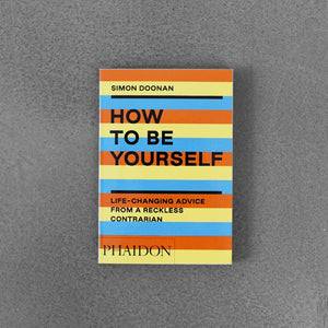 How to Be Yourself: Life Changing Advice from a Reckless Contrarian - Simon Doonan