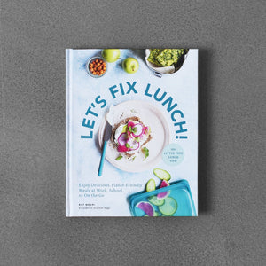Let's Fix Lunch: 30+ Enjoy Delicious, Planet-Friendly Meals at Work, School, or On the Go