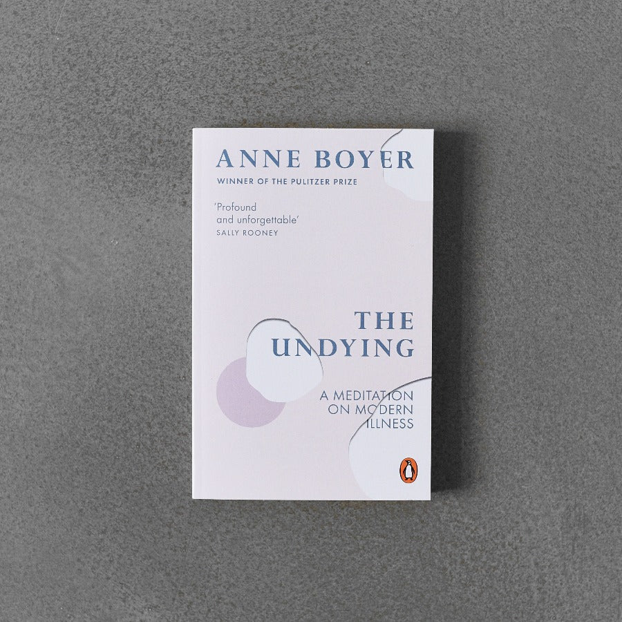 The Undying: A Meditation on Modern Illness - Anne Boyer