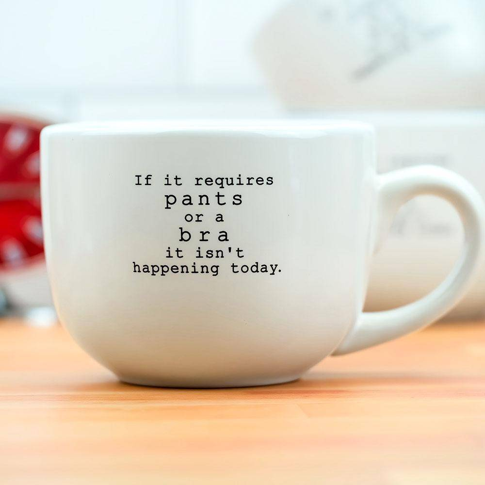 COFFEE MUG - If it requires pants or a bra it isn't happening today - Farmhouse Tupelo