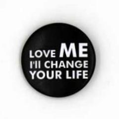 """Love me I'll change your life"""