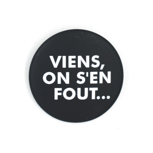 """Viens, on s'en fout..."""