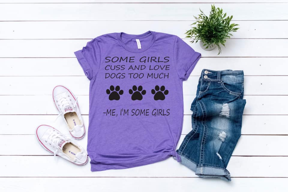 Some Girls Cuss & Love Dogs Too Much -Me, I'm Some Girls written on a Pupper Lover Shirt