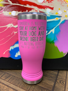 "Image of an insulated tumbler in Pink with metal rim, clear plastic lid, and the words ""Tomorrow is national stay at home with your dog and drink beer day. It's nothing official. I made it up. Tell the others."" laser etched in the side of the cup."