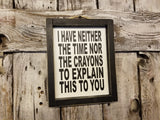 I have neither the time nor the crayons to explain this to you Wood Framed Sign, patience sign