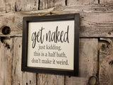 get naked just kidding this is a half bath don't make it weird Sign, Bathroom Decor