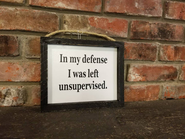 In my defense I was left unsupervised sign Funny Saying, Life Sign, Friend Gift, Gift for her, Framed Sign, Funny Gift