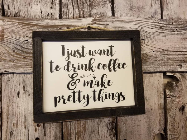 I just want to drink coffee & make pretty things sign