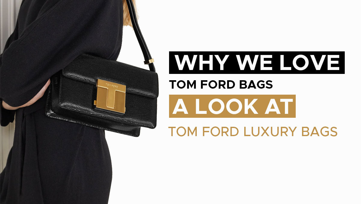 WHY WE LOVE TOM FORD BAGS: A LOOK AT TOM FORD LUXURY BAGS