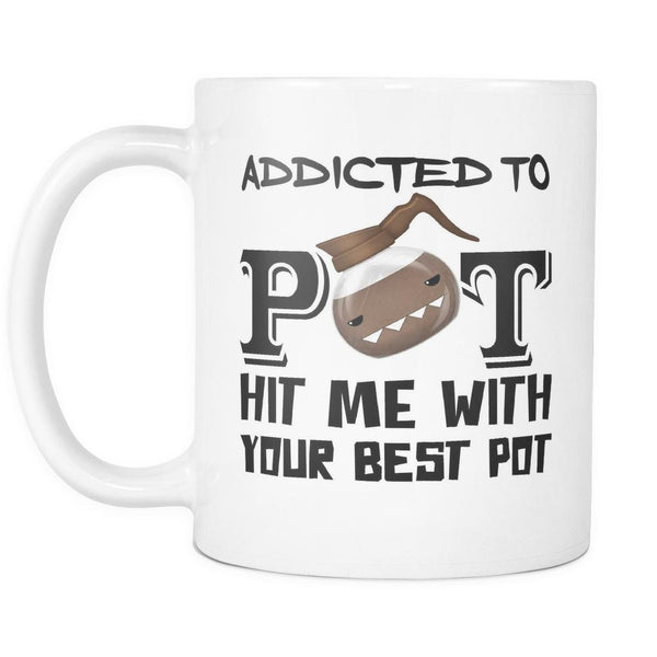 Addicted To POT Hit Me With Your Best POT - 11oz. All White Ceramic Coffee Mug-NeatFind.net