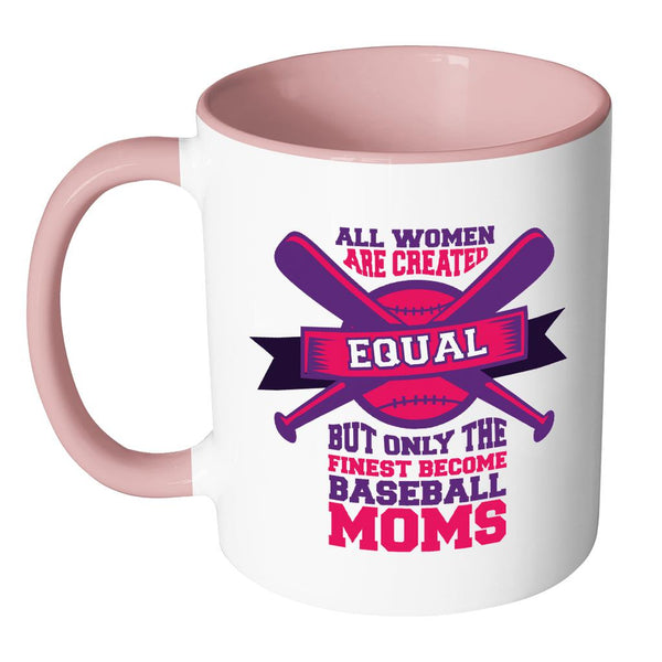 All Women Are Created Equal But Only The Finest Become Baseball Moms Funny Unique Cool Awesome Baseball 11oz Accent Coffee Mug(7 Colors)-NeatFind.net