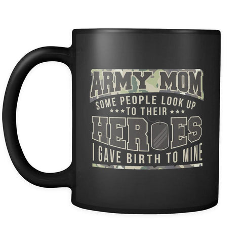 Army Mom Some People Look Up To Their Heroes I Gave Birth To Mine Patriotic USA Military Women Black 11oz Coffee Mug-NeatFind.net