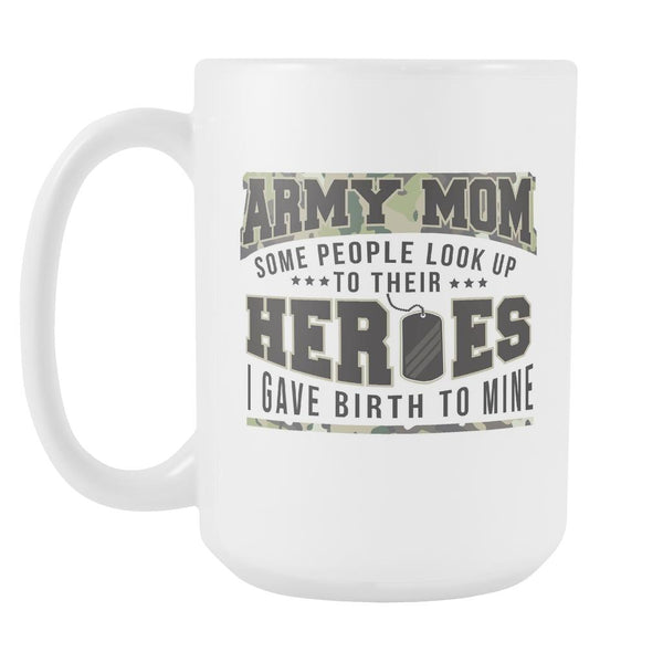 Army Mom Some People Look Up To Their Heroes I Gave Birth To Mine Patriotic USA Military Women White 15oz Coffee Mug-NeatFind.net