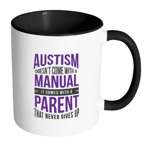 Autism Doesn't Come With A Manual It Comes With A Parent That Never Gives Up Autism Awareness 11oz Accent Coffee Mug(7 Colors)-NeatFind.net