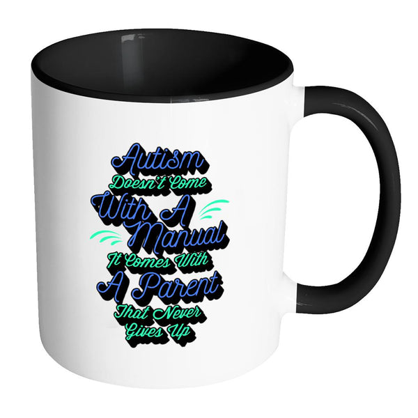 Autism Doesn't Come With A Manual It Comes With A Parent That Never Gives Up Autism Awareness V2 11oz Accent Coffee Mug (7 colors)-NeatFind.net