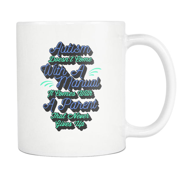 Autism Doesn't Come With A Manual It Comes With A Parent That Never Gives Up Autism Awareness V2 White 11oz Coffee Mug-NeatFind.net