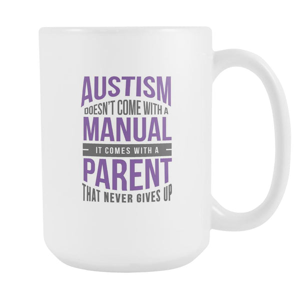 Autism Doesn't Come With A Manual It Comes With A Parent That Never Gives Up Autism Awareness White 15oz Coffee Mug-NeatFind.net