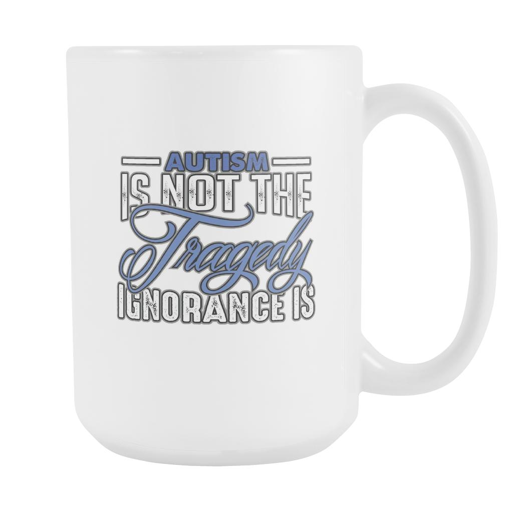 Autism Is Not The Tragedy Ignorance Is Autism Awareness V2 White 15oz Coffee Mug-NeatFind.net