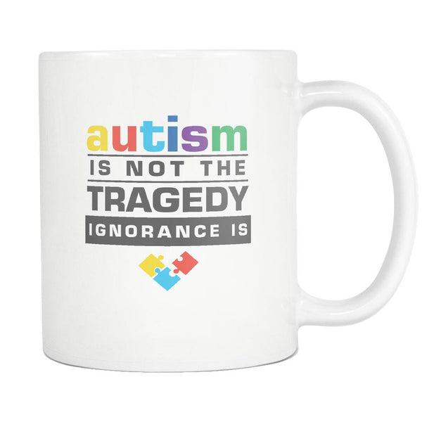 Autism Is Not The Tragedy Ignorance Is Autism Awareness White 11oz Coffee Mug-NeatFind.net