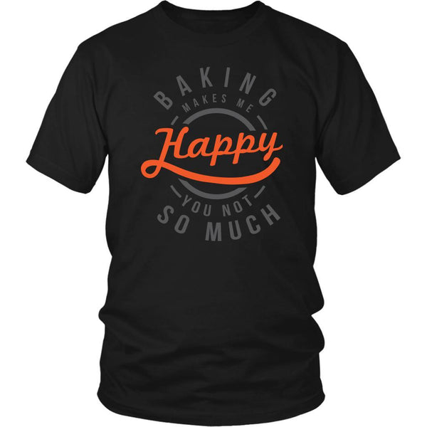 Baking Makes Me Happy You Not So Much Funny Gifts Ideas For Bakers Unisex TShirt-NeatFind.net