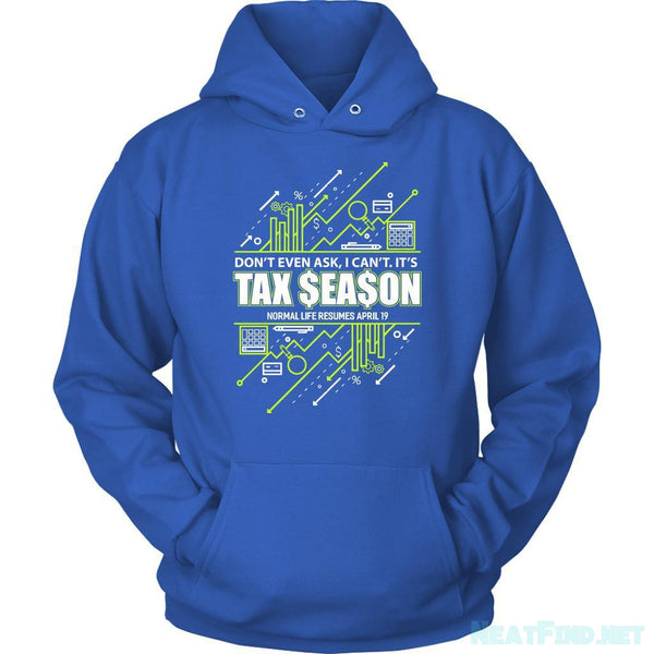 Dont Even Ask I Cant Its Tax Season Normal Life Resumes April 19 Hoody-NeatFind.net