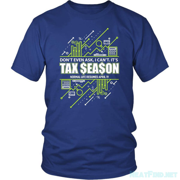 Dont Even Ask I Cant Its Tax Season Normal Life Resumes April19 TShirt-NeatFind.net
