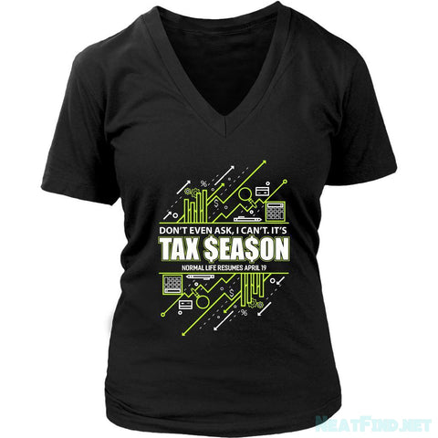 Dont Even Ask I Cant Its Tax Season Normal Life Resumes April19 VNeck-NeatFind.net
