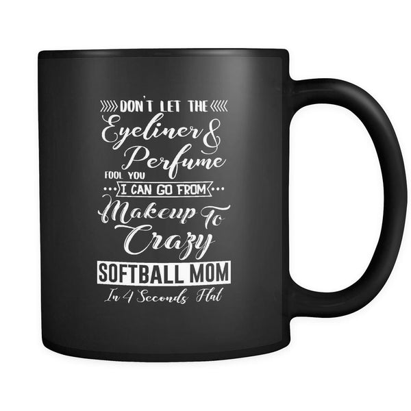 Don't Let The Eyeliner & Perfume Fool You I Can Go From Makeup To Crazy Softball Mom In 4 Seconds Flat Softball Black 11oz Coffee Mug-NeatFind.net