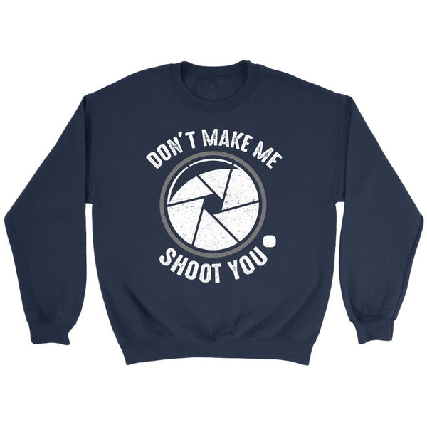 Dont Make Me Shoot You Camera Shutter Photography Photographer Gift Idea Sweater-NeatFind.net