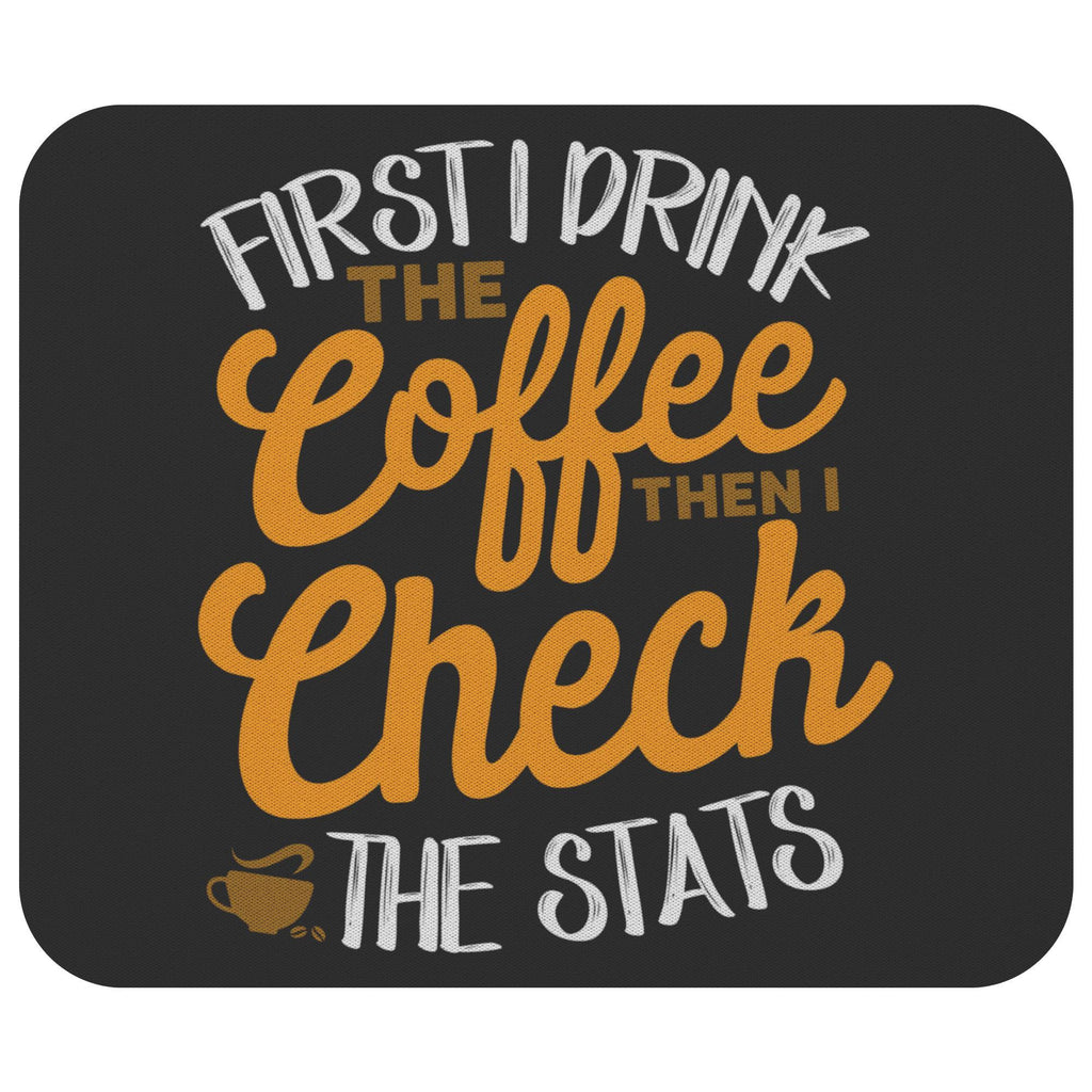 First I Drink The Coffee Then Check The Stats Funny Nurse Gift Ideas Mouse Pad-NeatFind.net