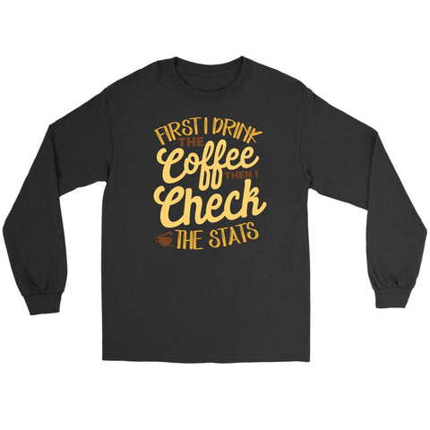 First I Drink The Coffee Then I Check The Stats Nurse Week Gift Idea Long Sleeve-NeatFind.net