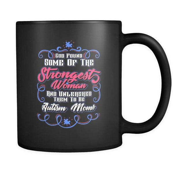 God Found Some Of The Strongest Woman And Unleashed Them To Be Autism Moms Autism Awareness V2 Black 11oz Coffee Mug-NeatFind.net