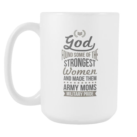 God Found Some Of The Strongest Women And Made Them Army Moms Military Pride Cool Awesome Patriotic USA Military Women White 15oz Coffee Mug-NeatFind.net