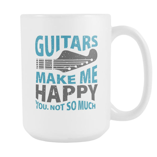 Guitars Make Me Happy You Not So Much Cool Funny Awesome Unique Guitarist White 15oz Coffee Mug-NeatFind.net
